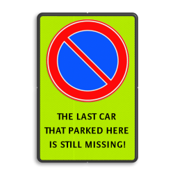 Parkeerverbod - CAR STILL MISSING cadeau, kado, Fluor geel-groen / zwarte rand, (RAL 9005 - zwart), E01, THE LAST CAR, THAT PARKED HERE, IS STILL MISSING!